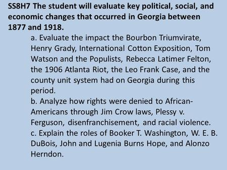 SS8H7 The student will evaluate key political, social, and economic changes that occurred in Georgia between 1877 and 1918. a. Evaluate the impact the.