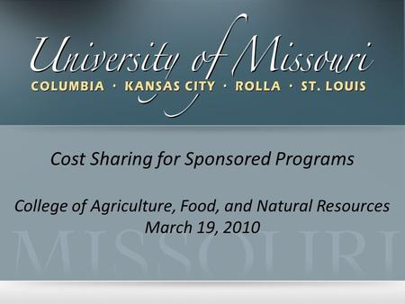 Cost Sharing for Sponsored Programs College of Agriculture, Food, and Natural Resources March 19, 2010.