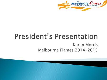 Karen Morris Melbourne Flames 2014-2015.  Thank you ◦ Paddlers, drummers, sweeps, coaches, volunteers and supporters - for a great season  # 1 in Australia.