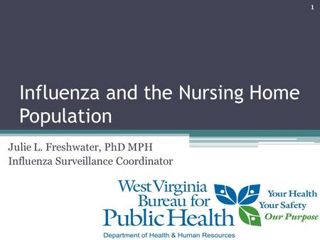 Influenza and the Nursing Home Population Julie L. Freshwater, PhD MPH Influenza Surveillance Coordinator 1.