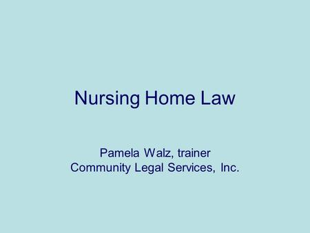 Nursing Home Law Pamela Walz, trainer Community Legal Services, Inc.
