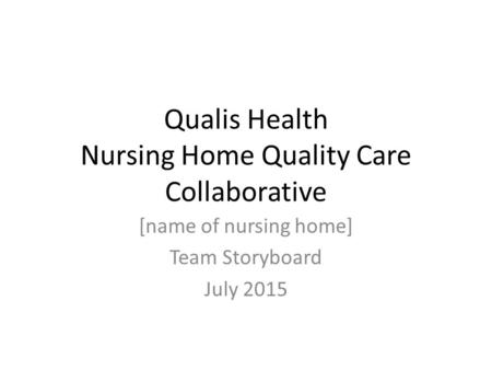 Qualis Health Nursing Home Quality Care Collaborative [name of nursing home] Team Storyboard July 2015.