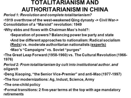 TOTALITARIANISM AND AUTHORITARIANISM IN CHINA Period 1: Revolution and complete totalitarianism? 1919 overthrow of the west-weakened Qing dynasty -> Civil.