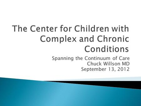 Spanning the Continuum of Care Chuck Willson MD September 13, 2012.
