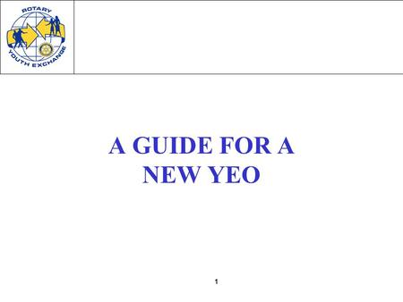 "1 A GUIDE FOR A NEW YEO. 2 You are ""YEO"" ""YEO"" = Youth Exchange Officer –each Club will have their own YEO District Youth Exchange Officer or District."