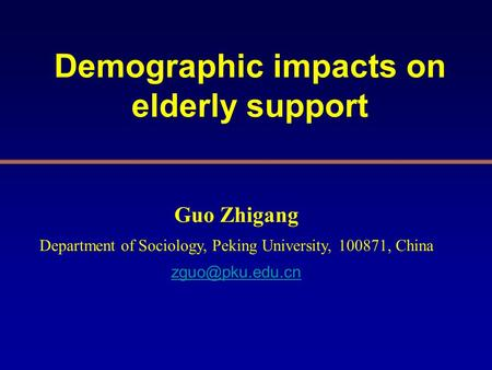 Demographic impacts on elderly support Guo Zhigang Department of Sociology, Peking University, 100871, China