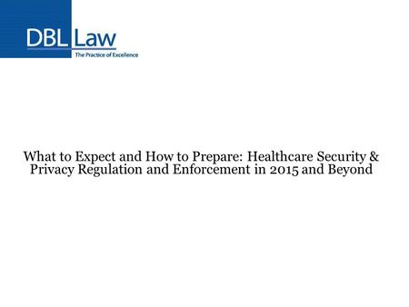 What to Expect and How to Prepare: Healthcare Security & Privacy Regulation and Enforcement in 2015 and Beyond.