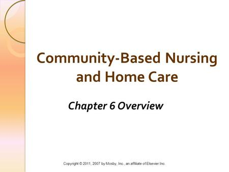 Community-Based Nursing and Home Care Chapter 6 Overview Copyright © 2011, 2007 by Mosby, Inc., an affiliate of Elsevier Inc.