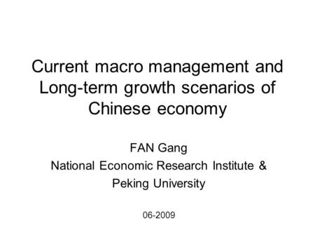 Current macro management and Long-term growth scenarios of Chinese economy FAN Gang National Economic Research Institute & Peking University 06-2009.