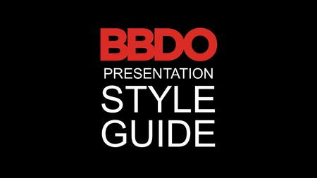 STYLE GUIDE PRESENTATION. COVER SLIDE Insert BBDO logo.png file (could use.jpg as long as it has a black background) Set height to.86in, width to 3in.