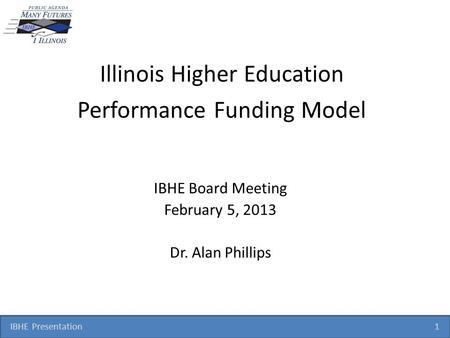 IBHE Presentation 1 Illinois Higher Education Performance Funding Model IBHE Board Meeting February 5, 2013 Dr. Alan Phillips.