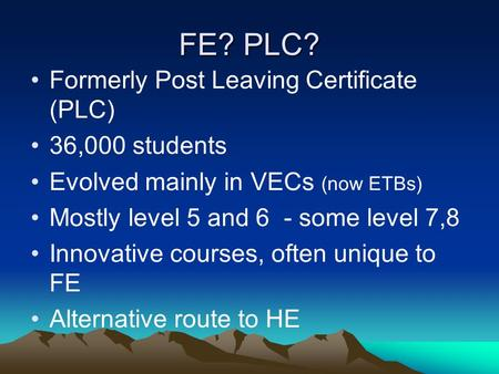 FE? PLC? Formerly Post Leaving Certificate (PLC) 36,000 students Evolved mainly in VECs (now ETBs) Mostly level 5 and 6 - some level 7,8 Innovative courses,
