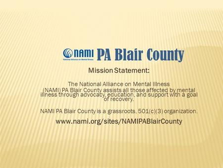 Mission Statement: The National Alliance on Mental Illness (NAMI) PA Blair County assists all those affected by mental illness through advocacy, education,