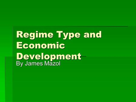 Regime Type and Economic Development By James Mazol.