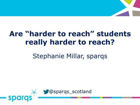 "@sparqs_scotland Are ""harder to reach"" students really harder to reach? Stephanie Millar, sparqs."