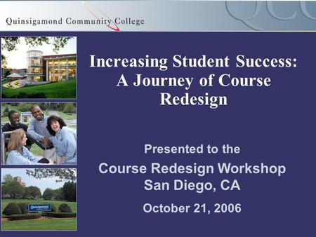 Increasing Student Success: A Journey of Course Redesign Presented to the Course Redesign Workshop San Diego, CA October 21, 2006.