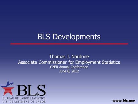 BLS Developments Thomas J. Nardone Associate Commissioner for Employment Statistics C2ER Annual Conference June 8, 2012.