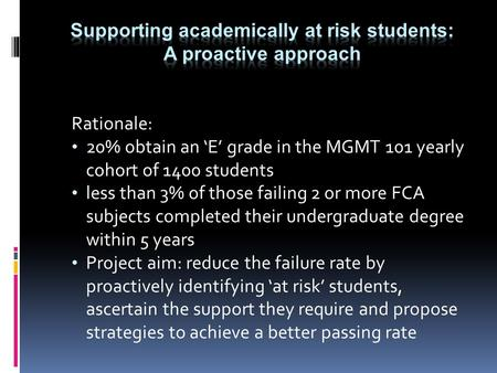 Rationale: 20% obtain an 'E' grade in the MGMT 101 yearly cohort of 1400 students less than 3% of those failing 2 or more FCA subjects completed their.
