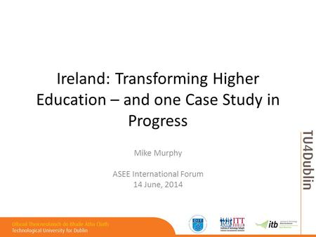 Ireland: Transforming Higher Education – and one Case Study in Progress Mike Murphy ASEE International Forum 14 June, 2014.
