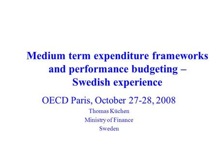 Medium term expenditure frameworks and performance budgeting – Swedish experience OECD Paris, October 27-28, 2008 Thomas Küchen Ministry of Finance Sweden.