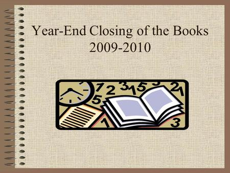 Year-End Closing of the Books 2009-2010. Overview of Closing: - Why? End of Business Cycle Federal & State Requirements Snapshot in Time Yearly Reporting.
