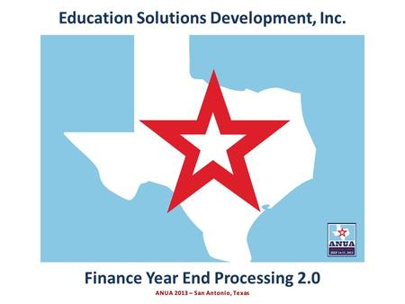 Presented by Education Solutions Development, Inc. ANUA 2013, San Antonio, Texas INTRO <strong>Finance</strong> Year End Processing 2.0 Education Solutions Development,