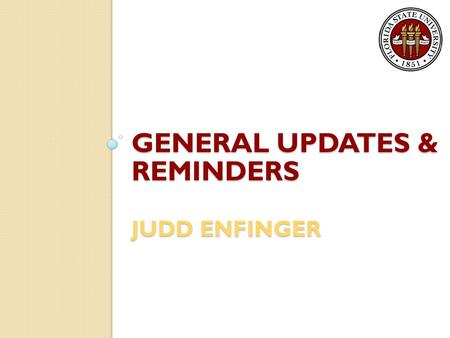 GENERAL UPDATES & REMINDERS JUDD ENFINGER. Fiscal Year-End Year-end calendar posted on Controller's website ◦