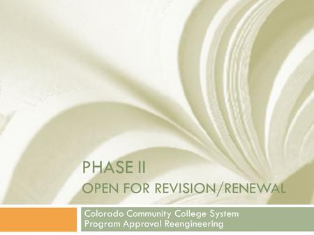 PHASE II OPEN FOR REVISION/RENEWAL Colorado Community College System Program Approval Reengineering.
