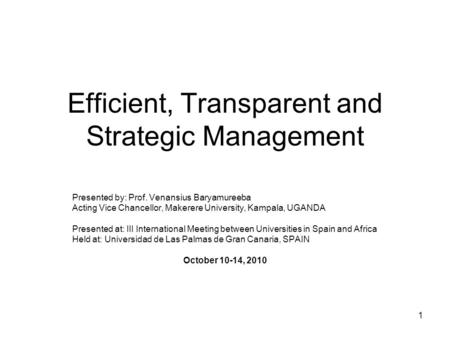 1 Efficient, Transparent and Strategic Management Presented by: Prof. Venansius Baryamureeba Acting Vice Chancellor, Makerere University, Kampala, UGANDA.