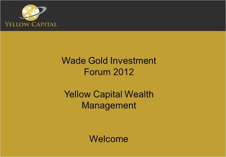 Wade Gold Investment Forum 2012 Yellow Capital Wealth Management Welcome.