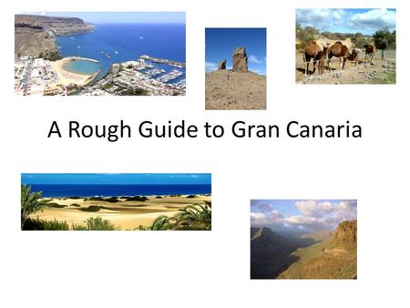 A Rough Guide to Gran Canaria. Where is it? Gran Canaria is amongst the Canary islands, opposite Morocco and the Western Sahara. It is roughly half way.