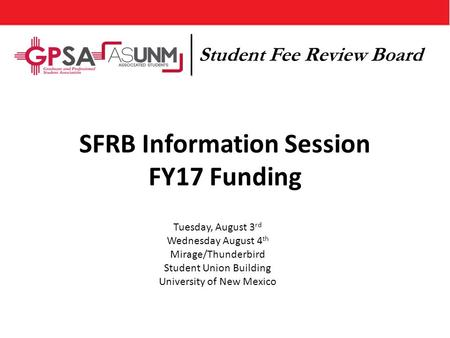 SFRB Information Session FY17 Funding Tuesday, August 3 rd Wednesday August 4 th Mirage/Thunderbird Student Union Building University of New Mexico Student.