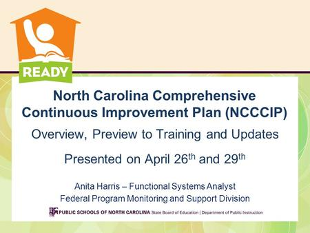 North Carolina Comprehensive Continuous Improvement Plan (NCCCIP) Overview, Preview to Training and Updates Presented on April 26 th and 29 th Anita Harris.
