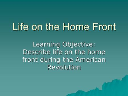 Life on the Home Front Learning Objective: Describe life on the home front during the American Revolution.