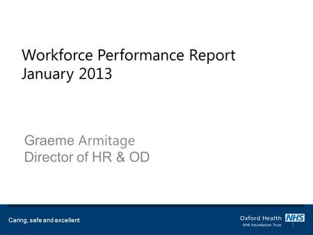 Workforce Performance Report January 2013 Graeme Armitage Director of HR & OD Caring, safe and excellent 1.