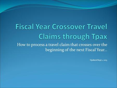 How to process a travel claim that crosses over the beginning of the next Fiscal Year… Updated Sept 1, 2015.