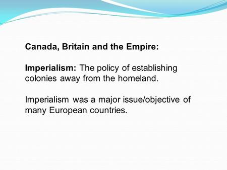 Canada, Britain and the Empire: Imperialism: The policy of establishing colonies away from the homeland. Imperialism was a major issue/objective of many.