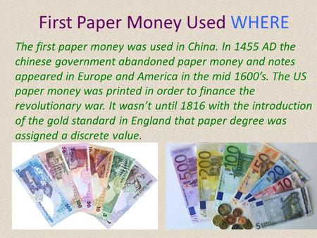 First Paper Money Used WHERE The first paper money was used in China. In 1455 AD the chinese government abandoned paper money and notes appeared in Europe.