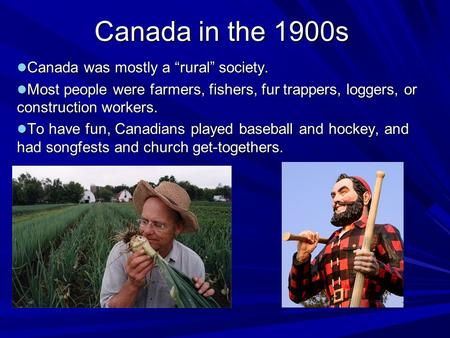 "Canada in the 1900s Canada was mostly a ""rural"" society. Canada was mostly a ""rural"" society. Most people were farmers, fishers, fur trappers, loggers,"