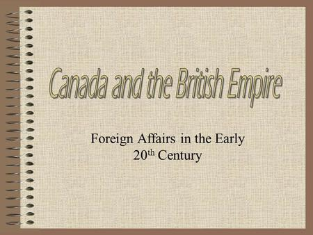 Foreign Affairs in the Early 20 th Century. Introduction Canada's relationship with Britain was a source of pride and conflict Most English Canadians.