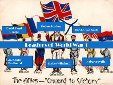 David Lloyd George Leaders of World War 1 Archduke Ferdinand Robert Borden Jan Christian Smuts Robert Nivelle Kaiser Wihelm II.