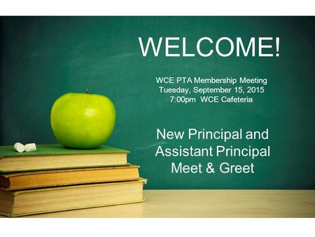 WELCOME! WCE PTA Membership Meeting Tuesday, September 15, 2015 7:00pm WCE Cafeteria New Principal and Assistant Principal Meet & Greet.
