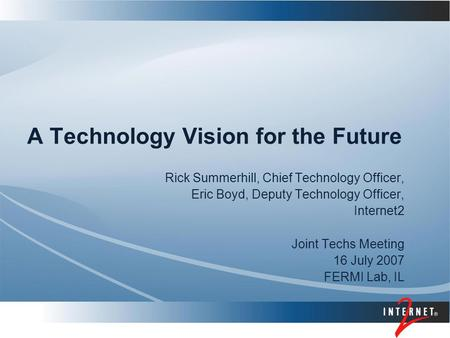 A Technology Vision for the Future Rick Summerhill, Chief Technology Officer, Eric Boyd, Deputy Technology Officer, Internet2 Joint Techs Meeting 16 July.