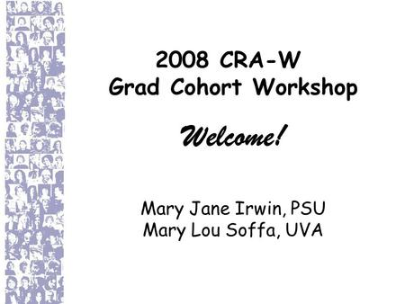2008 CRA-W Grad Cohort Workshop Welcome! Mary Jane Irwin, PSU Mary Lou Soffa, UVA.