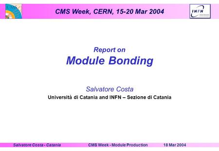 CMS Week, CERN, 15-20 Mar 2004 18 Mar 2004CMS Week - Module ProductionSalvatore Costa - Catania Report on Module Bonding Salvatore Costa Università di.