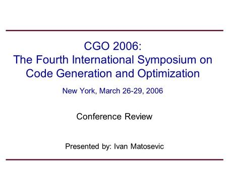 1 CGO 2006: The Fourth International Symposium on Code Generation and Optimization New York, March 26-29, 2006 Conference Review Presented by: Ivan Matosevic.