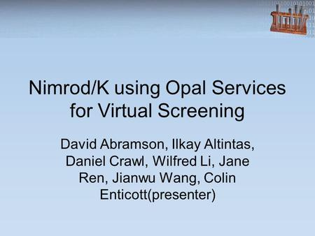 Nimrod/K using Opal Services for Virtual Screening David Abramson, Ilkay Altintas, Daniel Crawl, Wilfred Li, Jane Ren, Jianwu Wang, Colin Enticott(presenter)