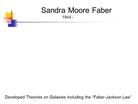 "Sandra Moore Faber 1944 - Developed Theories on Galaxies including the ""Faber-Jackson Law"""