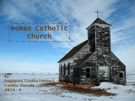 Roman Catholic Church By: Bagapuro, Cristina Fatima S. Castillo, Dianafe ABCA - 4.