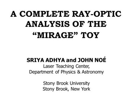 "A COMPLETE RAY-OPTIC ANALYSIS OF THE ""MIRAGE"" TOY SRIYA ADHYA and JOHN NOÉ Laser Teaching Center, Department of Physics & Astronomy Stony Brook University."